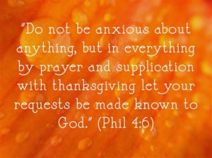 """""""Do not be anxious about anything, but in everything by prayer supplication with thanksgiving let your requests be made known to God."""" (Phil 4:6)"""